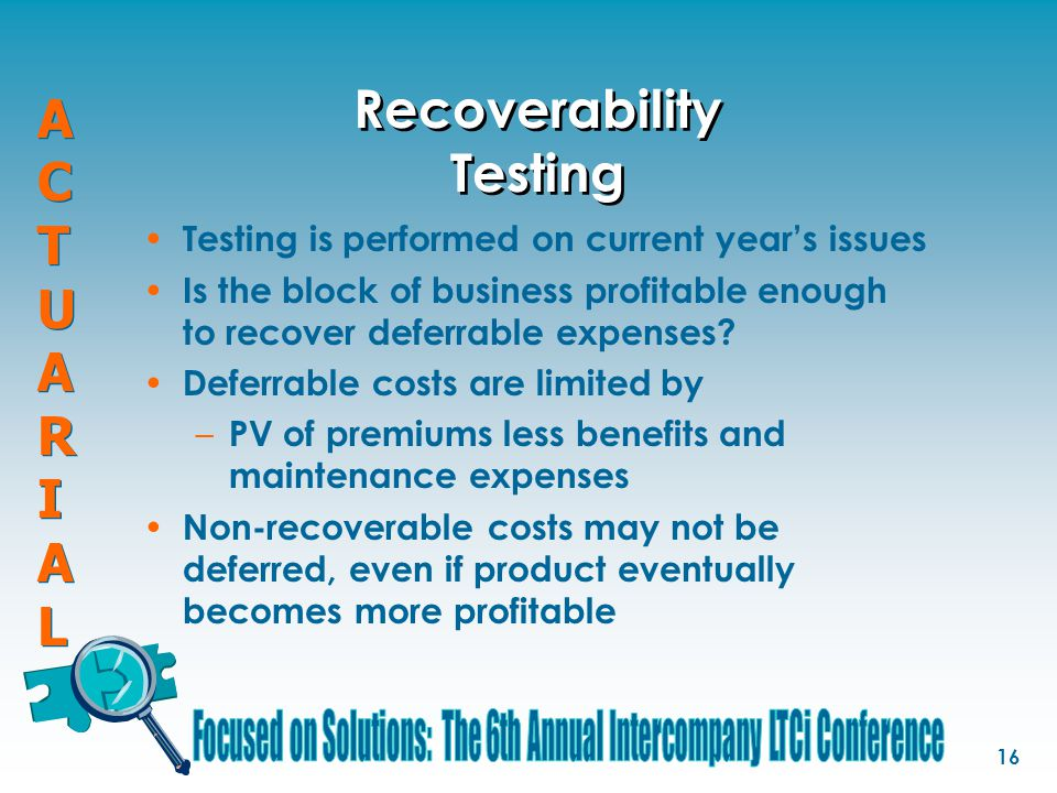 ACTUARIALACTUARIAL ACTUARIALACTUARIAL 16 Recoverability Testing Testing is performed on current year's issues Is the block of business profitable enou