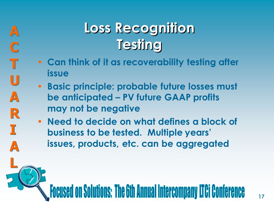 ACTUARIALACTUARIAL ACTUARIALACTUARIAL 17 Loss Recognition Testing Can think of it as recoverability testing after issue Basic principle: probable futu