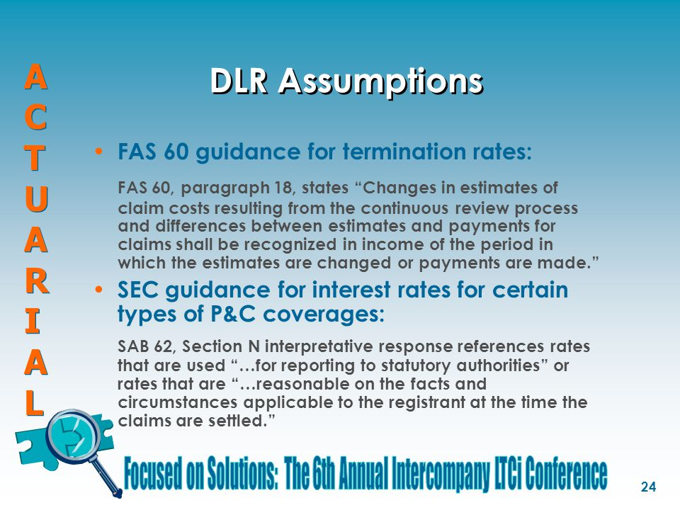 ACTUARIALACTUARIAL ACTUARIALACTUARIAL 24 DLR Assumptions FAS 60 guidance for termination rates: FAS 60, paragraph 18, states Changes in estimates of claim costs resulting from the continuous review process and differences between estimates and payments for claims shall be recognized in income of the period in which the estimates are changed or payments are made. SEC guidance for interest rates for certain types of P&C coverages: SAB 62, Section N interpretative response references rates that are used …for reporting to statutory authorities or rates that are …reasonable on the facts and circumstances applicable to the registrant at the time the claims are settled.