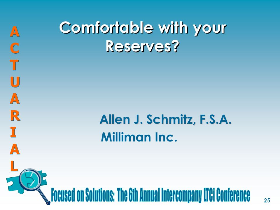 ACTUARIALACTUARIAL ACTUARIALACTUARIAL 25 Comfortable with your Reserves? Allen J. Schmitz, F.S.A. Milliman Inc.
