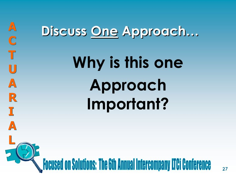 ACTUARIALACTUARIAL ACTUARIALACTUARIAL 27 Discuss One Approach… Why is this one Approach Important