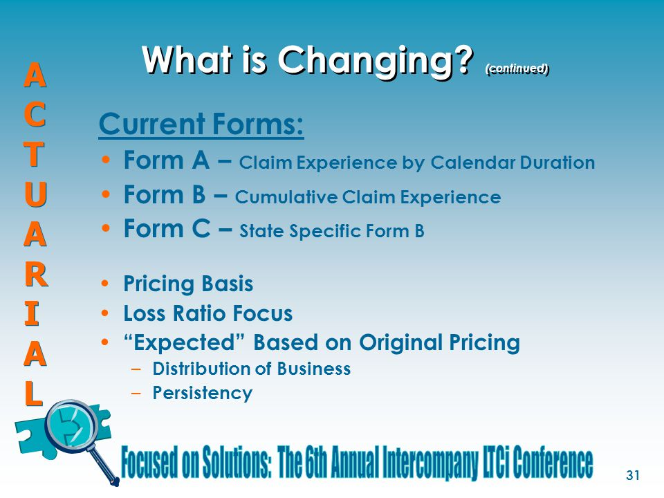 ACTUARIALACTUARIAL ACTUARIALACTUARIAL 31 What is Changing? (continued) Current Forms: Form A – Claim Experience by Calendar Duration Form B – Cumulati