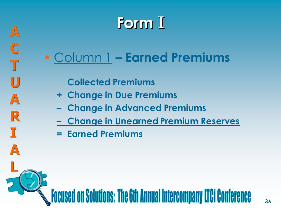 ACTUARIALACTUARIAL ACTUARIALACTUARIAL 36 Form I Collected Premiums +Change in Due Premiums –Change in Advanced Premiums –Change in Unearned Premium Reserves =Earned Premiums Column 1 – Earned Premiums