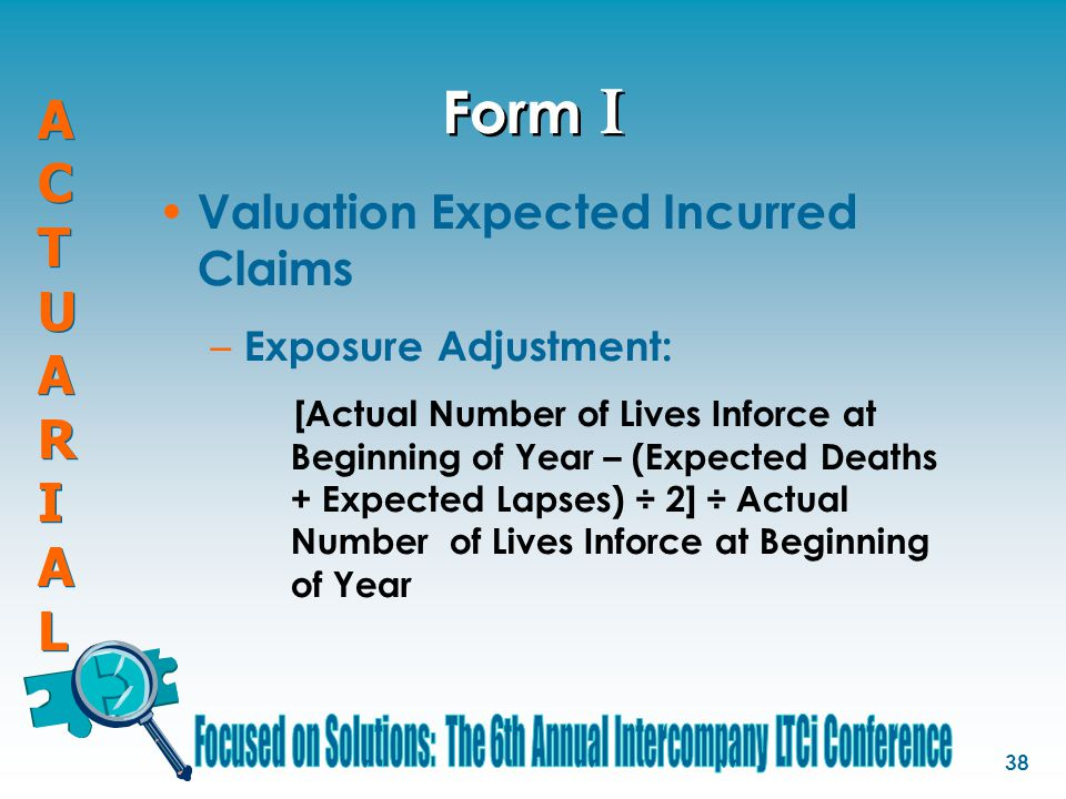 ACTUARIALACTUARIAL ACTUARIALACTUARIAL 38 Form I Valuation Expected Incurred Claims – Exposure Adjustment: [Actual Number of Lives Inforce at Beginning of Year – (Expected Deaths + Expected Lapses) ÷ 2] ÷ Actual Number of Lives Inforce at Beginning of Year