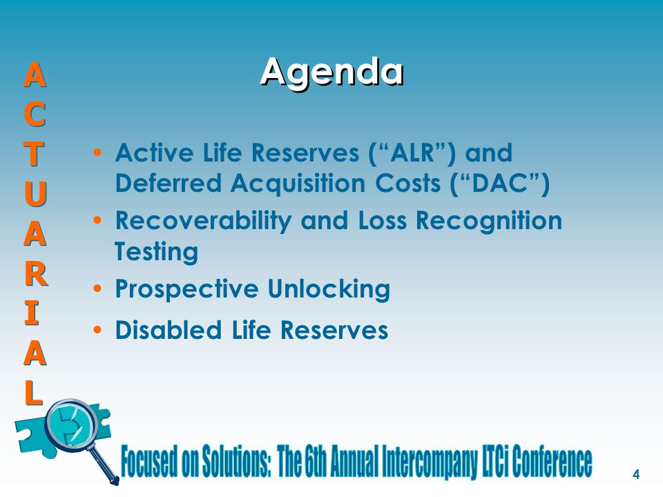 "ACTUARIALACTUARIAL ACTUARIALACTUARIAL 4 Agenda Active Life Reserves (""ALR"") and Deferred Acquisition Costs (""DAC"") Recoverability and Loss Recognition"