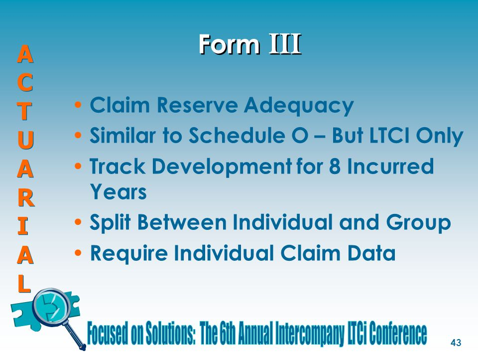 ACTUARIALACTUARIAL ACTUARIALACTUARIAL 43 Form III Claim Reserve Adequacy Similar to Schedule O – But LTCI Only Track Development for 8 Incurred Years