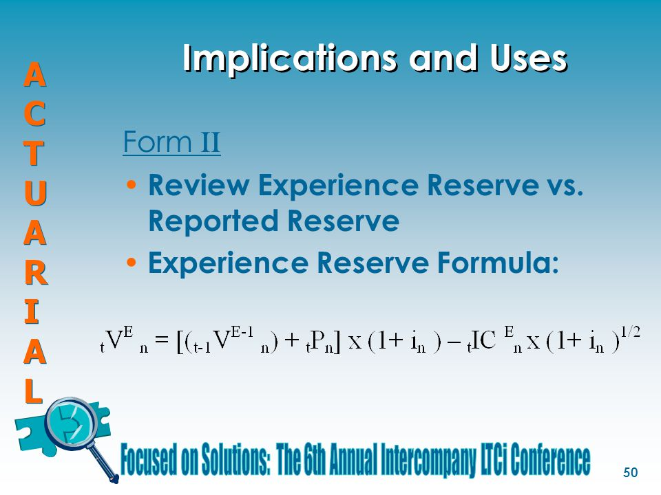 ACTUARIALACTUARIAL ACTUARIALACTUARIAL 50 Form II Review Experience Reserve vs. Reported Reserve Experience Reserve Formula: Implications and Uses