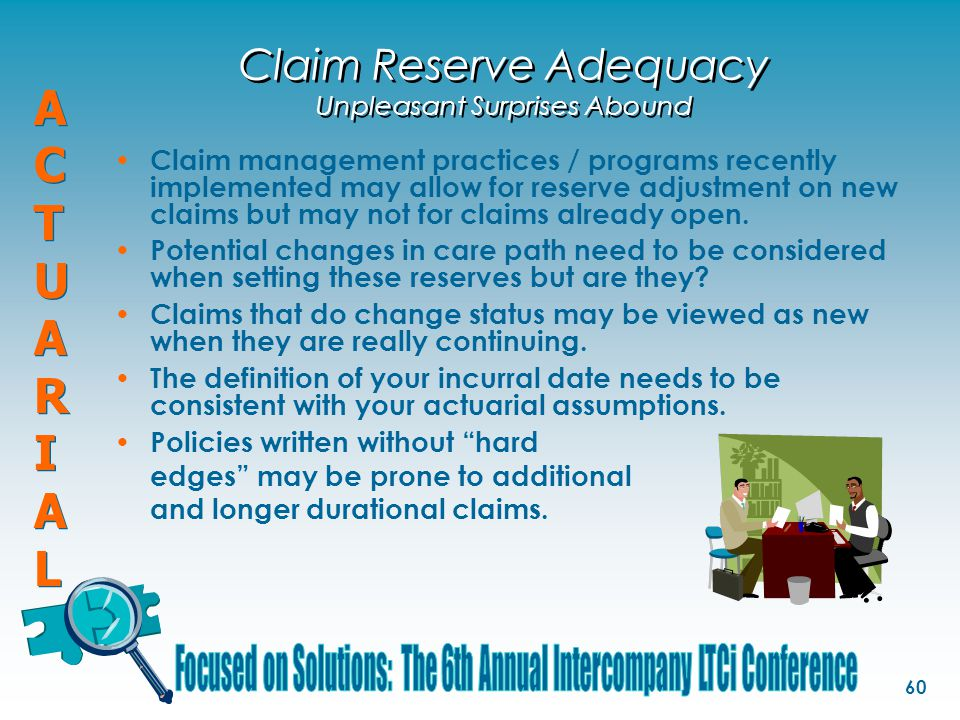 ACTUARIALACTUARIAL ACTUARIALACTUARIAL 60 Claim Reserve Adequacy Unpleasant Surprises Abound Claim management practices / programs recently implemented may allow for reserve adjustment on new claims but may not for claims already open.