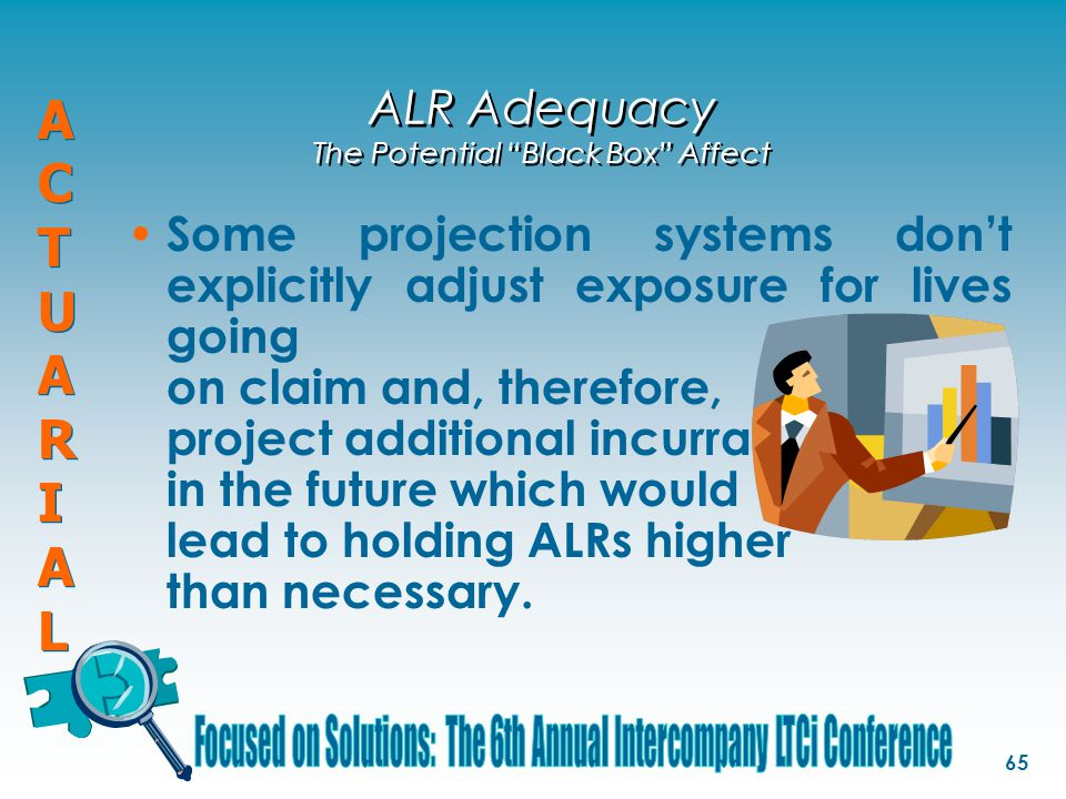"ACTUARIALACTUARIAL ACTUARIALACTUARIAL 65 ALR Adequacy The Potential ""Black Box"" Affect Some projection systems don't explicitly adjust exposure for li"
