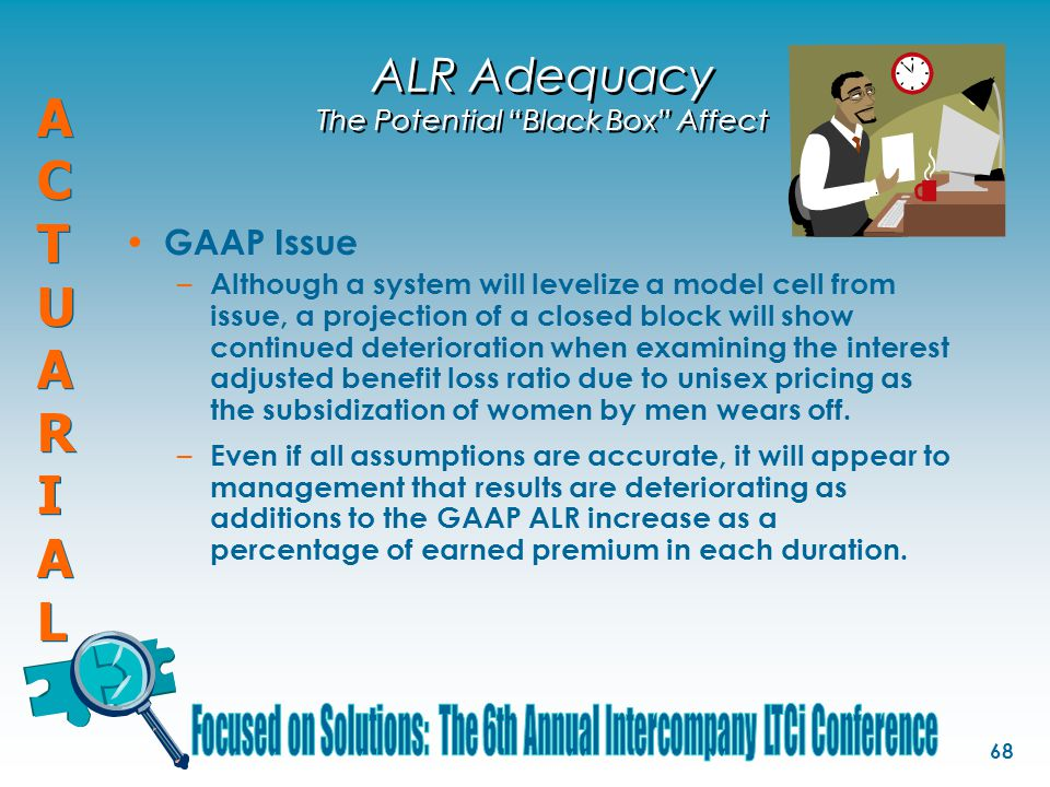ACTUARIALACTUARIAL ACTUARIALACTUARIAL 68 ALR Adequacy The Potential Black Box Affect GAAP Issue – Although a system will levelize a model cell from issue, a projection of a closed block will show continued deterioration when examining the interest adjusted benefit loss ratio due to unisex pricing as the subsidization of women by men wears off.