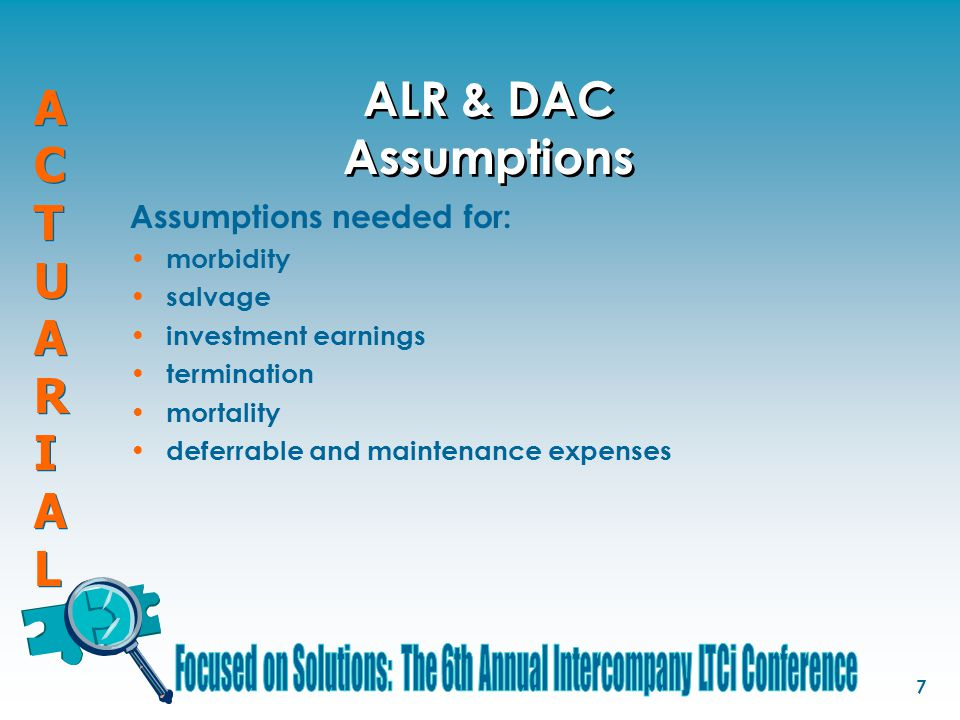ACTUARIALACTUARIAL ACTUARIALACTUARIAL 7 ALR & DAC Assumptions Assumptions needed for: morbidity salvage investment earnings termination mortality defe