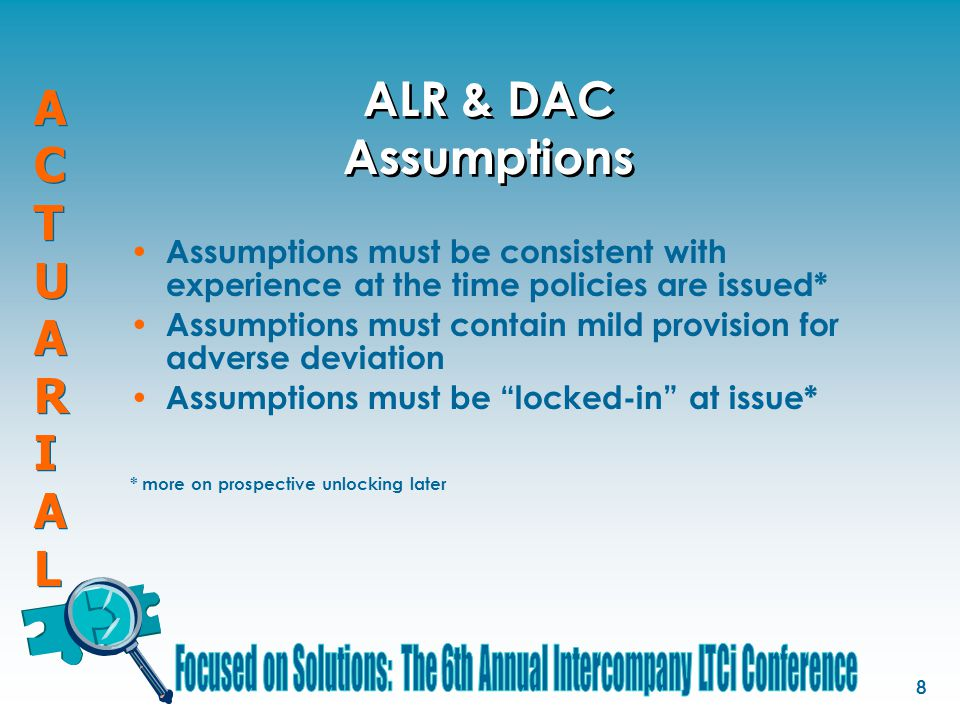 ACTUARIALACTUARIAL ACTUARIALACTUARIAL 8 ALR & DAC Assumptions Assumptions must be consistent with experience at the time policies are issued* Assumptions must contain mild provision for adverse deviation Assumptions must be locked-in at issue* * more on prospective unlocking later