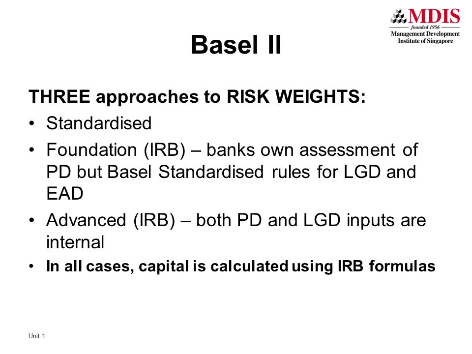 Basel II THREE approaches to RISK WEIGHTS: Standardised Foundation (IRB) – banks own assessment of PD but Basel Standardised rules for LGD and EAD Advanced (IRB) – both PD and LGD inputs are internal In all cases, capital is calculated using IRB formulas Unit 1
