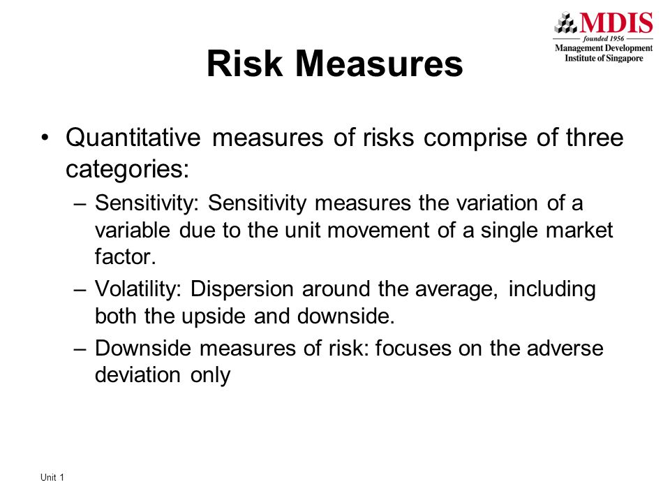 Risk Measures Quantitative measures of risks comprise of three categories: –Sensitivity: Sensitivity measures the variation of a variable due to the unit movement of a single market factor.