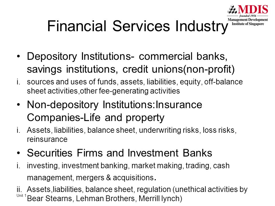 Financial Services Industry Depository Institutions- commercial banks, savings institutions, credit unions(non-profit) i.sources and uses of funds, assets, liabilities, equity, off-balance sheet activities,other fee-generating activities Non-depository Institutions:Insurance Companies-Life and property i.Assets, liabilities, balance sheet, underwriting risks, loss risks, reinsurance Securities Firms and Investment Banks i.investing, investment banking, market making, trading, cash management, mergers & acquisitions.