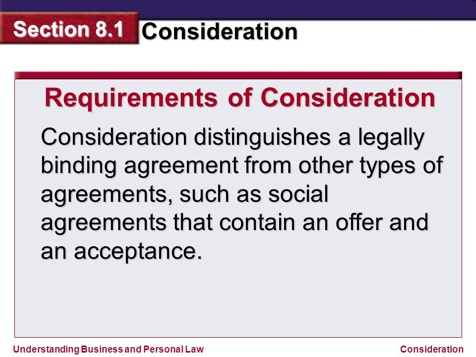 Understanding Business and Personal Law Consideration Section 8.1 Consideration Consideration distinguishes a legally binding agreement from other typ