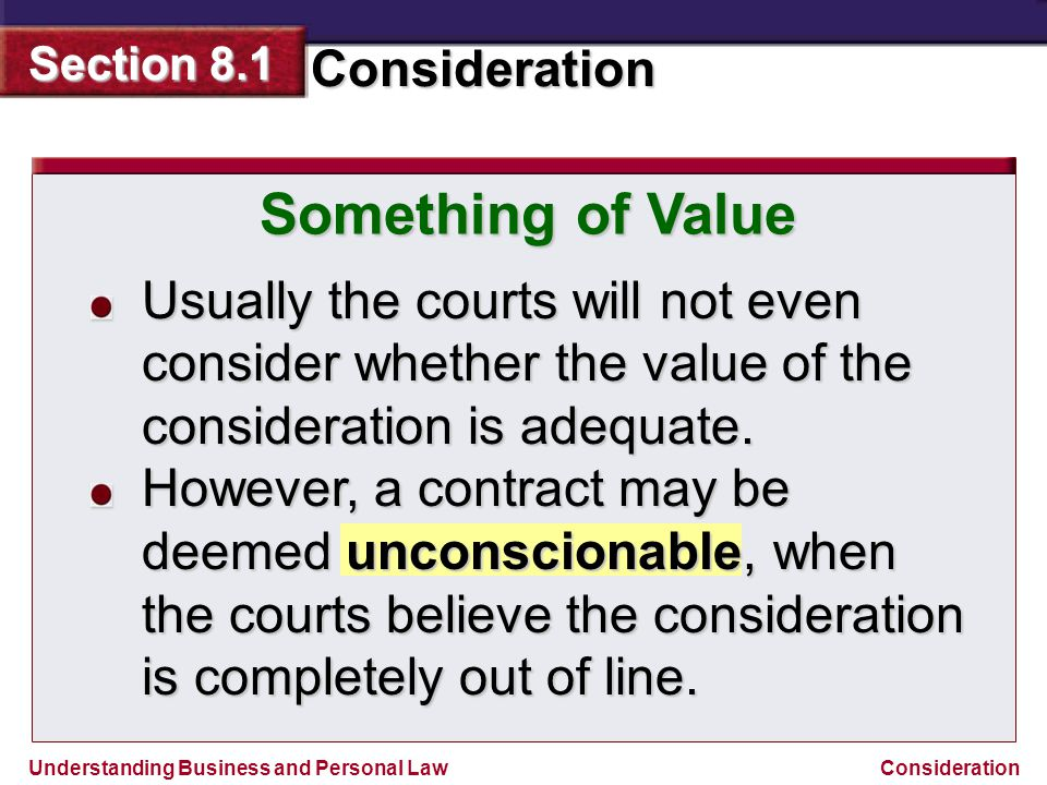 Understanding Business and Personal Law Consideration Section 8.1 Consideration Something of Value Usually the courts will not even consider whether t