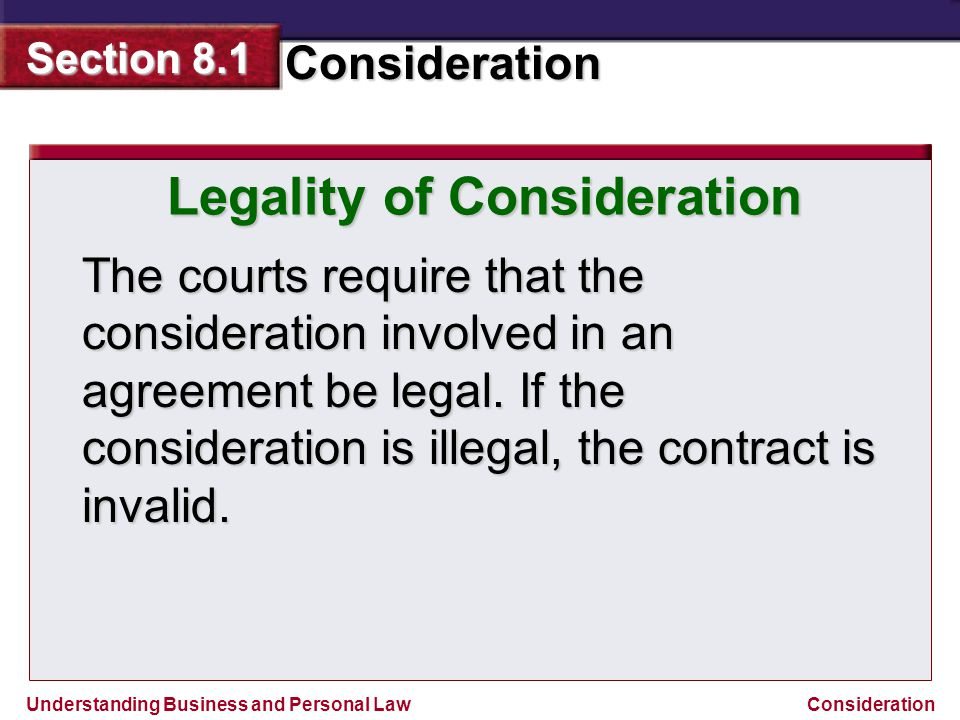 Understanding Business and Personal Law Consideration Section 8.1 Consideration Legality of Consideration The courts require that the consideration in