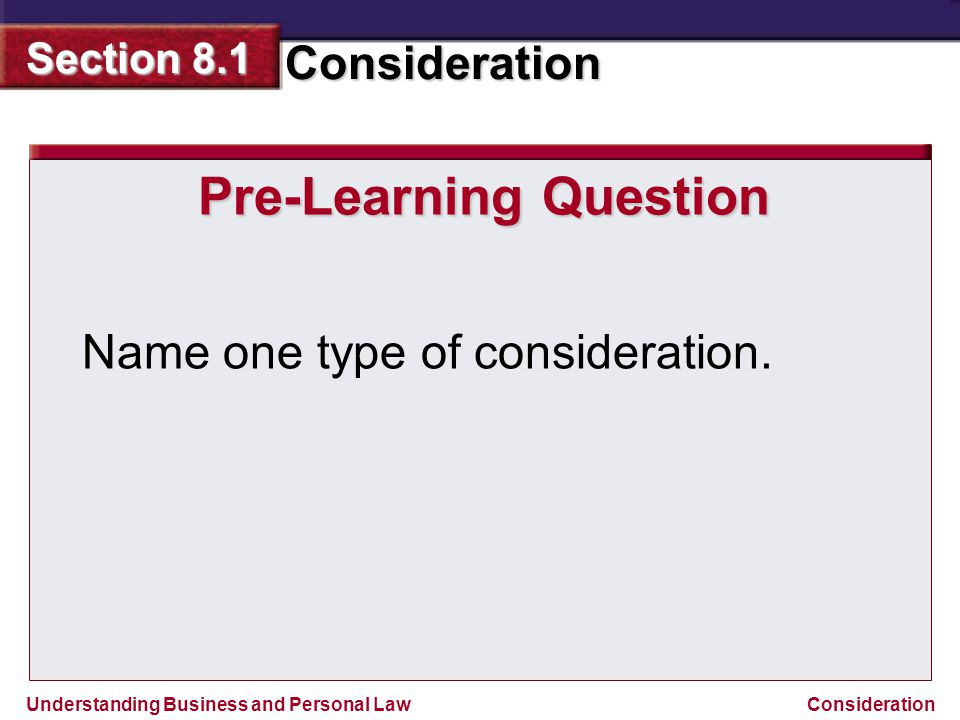 Understanding Business and Personal Law Consideration Section 8.1 Consideration Pre-Learning Question Name one type of consideration.