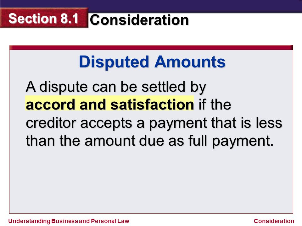 Understanding Business and Personal Law Consideration Section 8.1 Consideration Disputed Amounts A dispute can be settled by accord and satisfaction i
