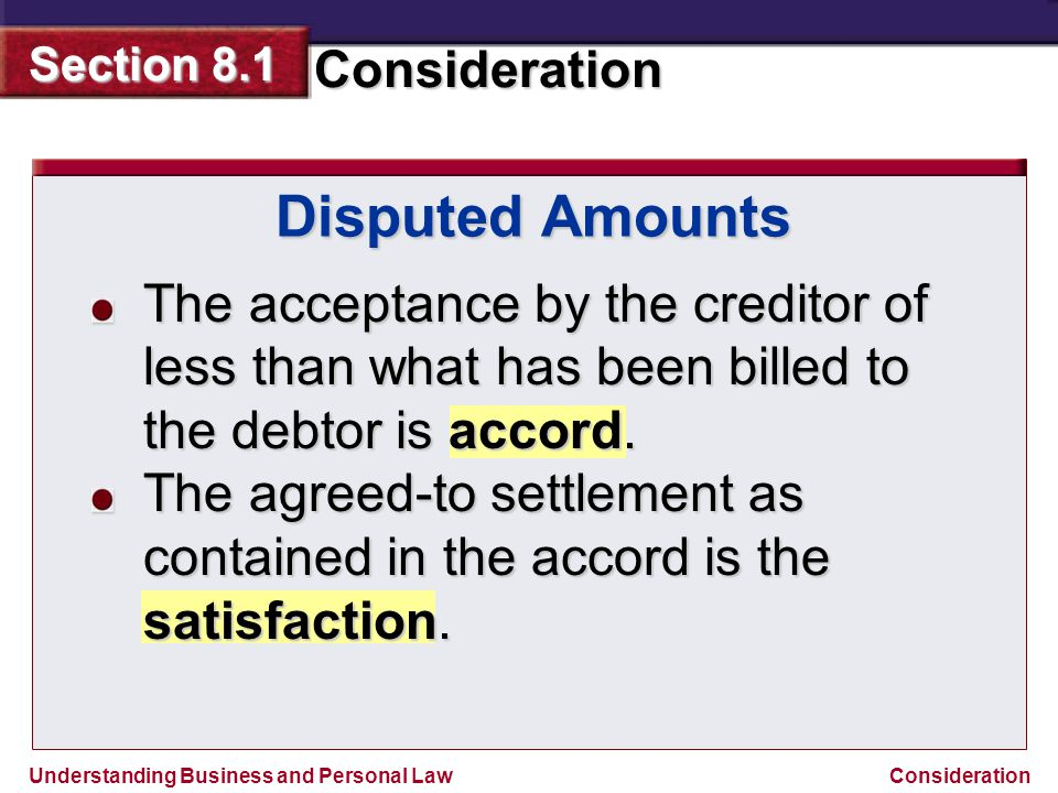 Understanding Business and Personal Law Consideration Section 8.1 Consideration Disputed Amounts The acceptance by the creditor of less than what has