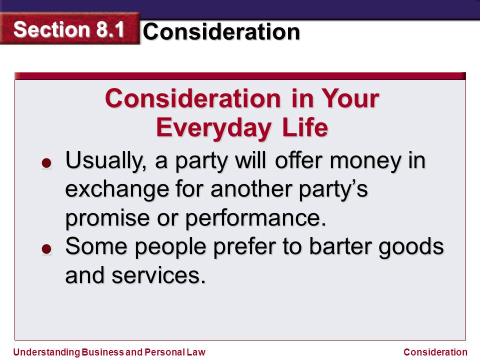 Understanding Business and Personal Law Consideration Section 8.1 Consideration Consideration in Your Everyday Life Usually, a party will offer money