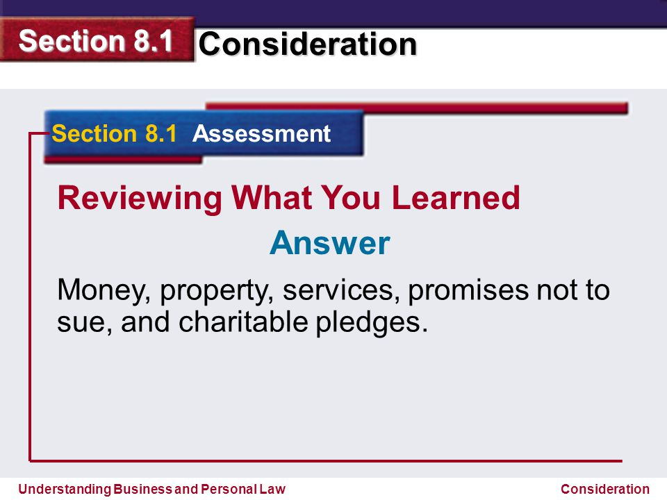 Understanding Business and Personal Law Consideration Section 8.1 Consideration Reviewing What You Learned Money, property, services, promises not to