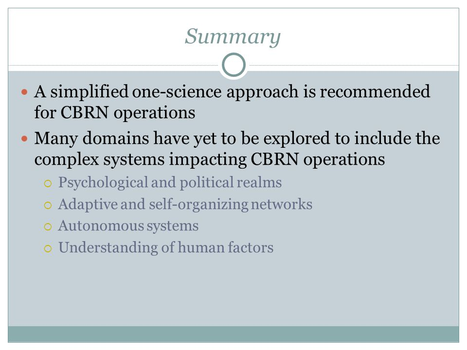 Summary A simplified one-science approach is recommended for CBRN operations Many domains have yet to be explored to include the complex systems impacting CBRN operations  Psychological and political realms  Adaptive and self-organizing networks  Autonomous systems  Understanding of human factors