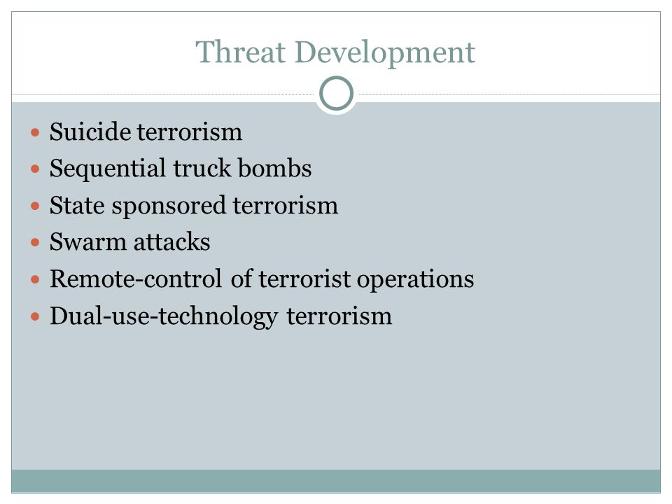 Threat Development Suicide terrorism Sequential truck bombs State sponsored terrorism Swarm attacks Remote-control of terrorist operations Dual-use-te