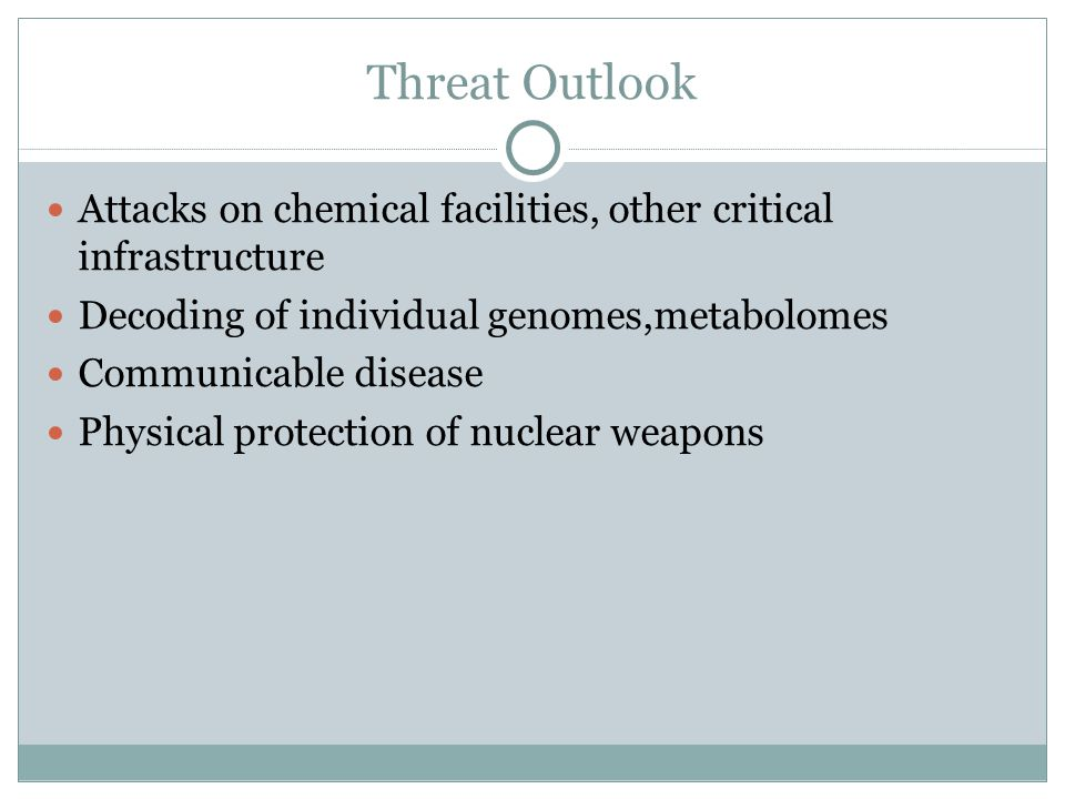 Threat Outlook Attacks on chemical facilities, other critical infrastructure Decoding of individual genomes,metabolomes Communicable disease Physical protection of nuclear weapons
