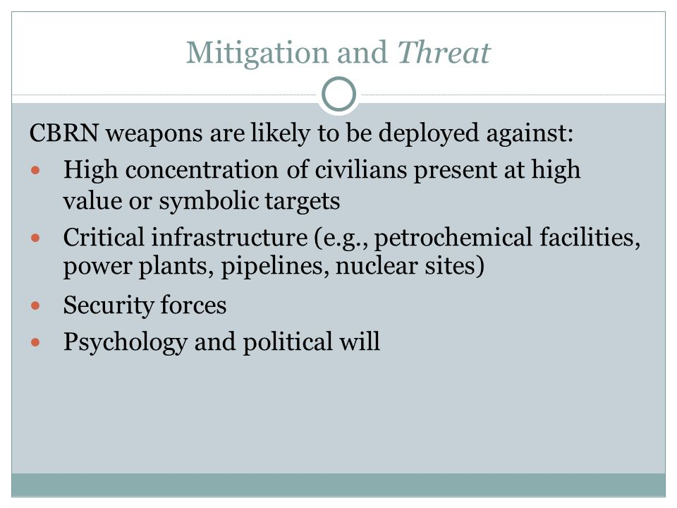 Mitigation and Threat CBRN weapons are likely to be deployed against: High concentration of civilians present at high value or symbolic targets Critical infrastructure (e.g., petrochemical facilities, power plants, pipelines, nuclear sites)  Security forces Psychology and political will