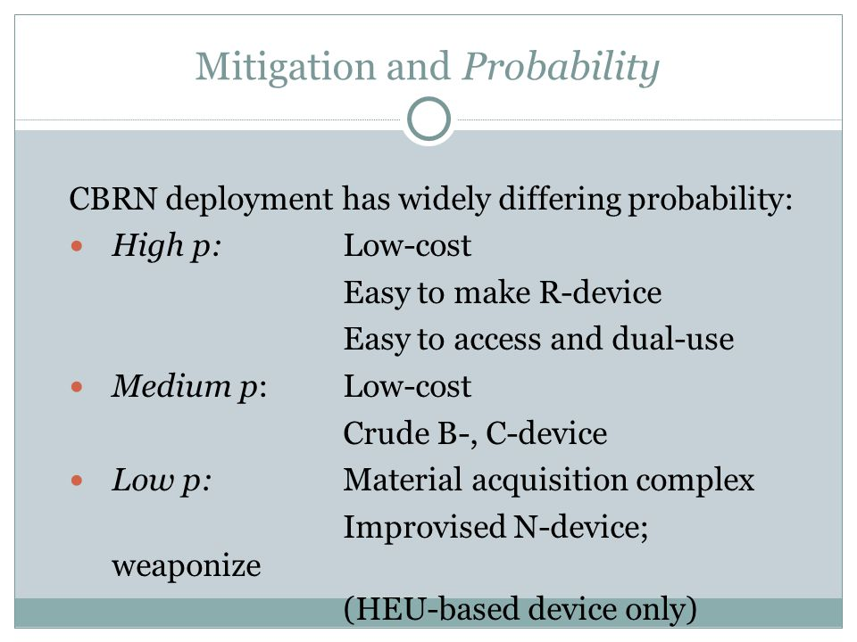 Mitigation and Probability CBRN deployment has widely differing probability: High p: Low-cost Easy to make R-device Easy to access and dual-use Medium p: Low-cost Crude B-, C-device Low p: Material acquisition complex Improvised N-device; weaponize (HEU-based device only) ‏