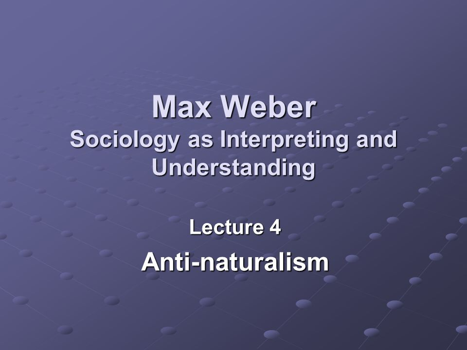 Max Weber Sociology as Interpreting and Understanding Lecture 4 Anti-naturalism