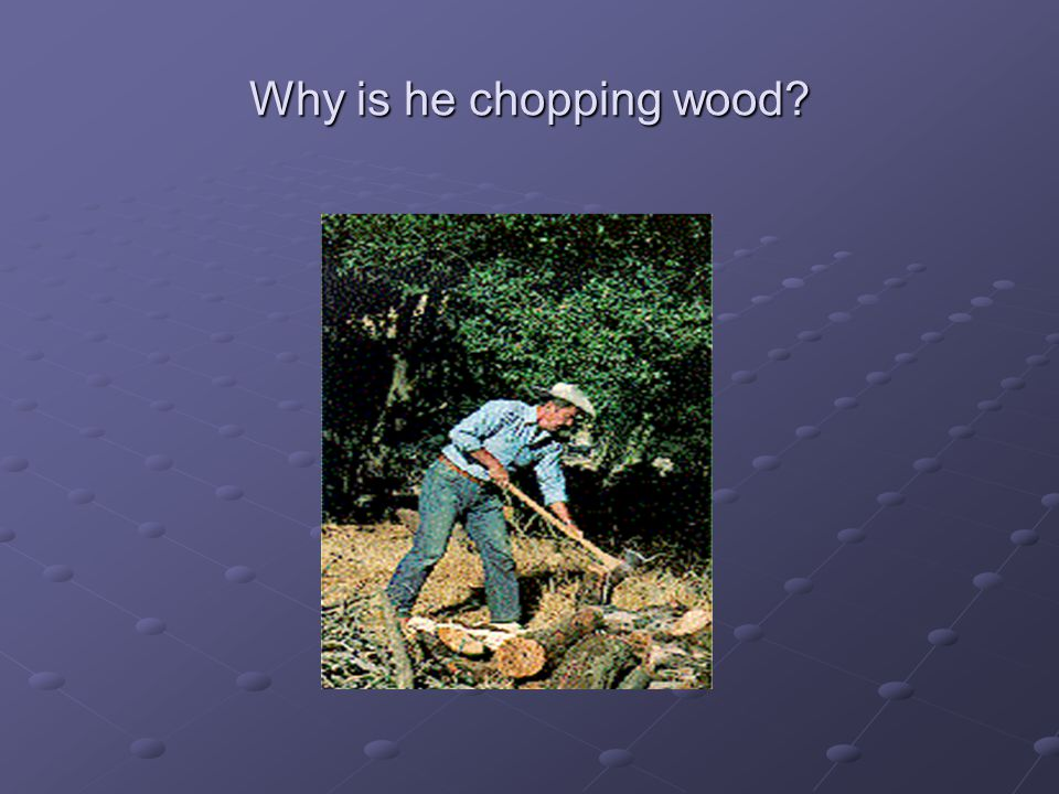 Why is he chopping wood