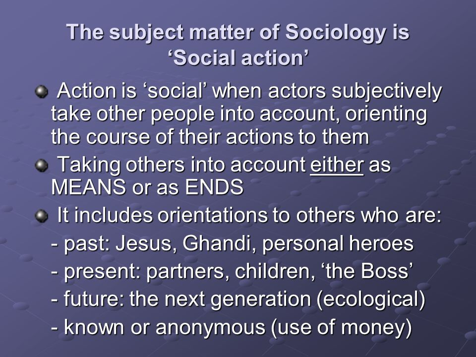 The subject matter of Sociology is 'Social action' Action is 'social' when actors subjectively take other people into account, orienting the course of their actions to them Action is 'social' when actors subjectively take other people into account, orienting the course of their actions to them Taking others into account either as MEANS or as ENDS Taking others into account either as MEANS or as ENDS It includes orientations to others who are: It includes orientations to others who are: - past: Jesus, Ghandi, personal heroes - present: partners, children, 'the Boss' - future: the next generation (ecological) - known or anonymous (use of money)