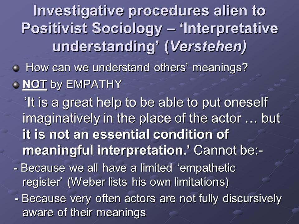 Investigative procedures alien to Positivist Sociology – 'Interpretative understanding' (Verstehen) How can we understand others' meanings.