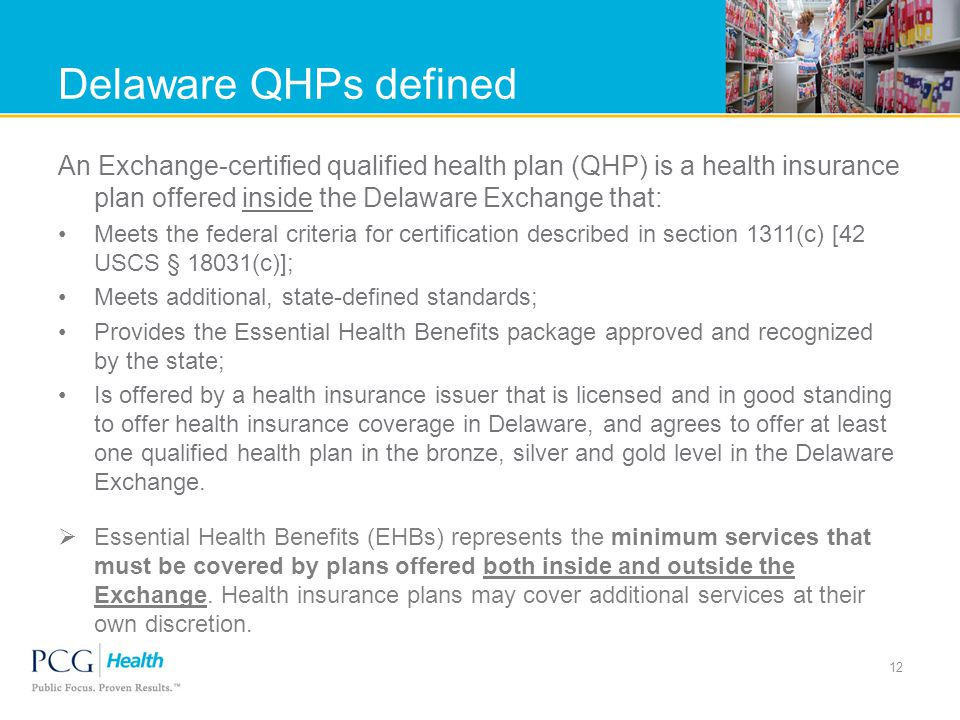 Delaware QHPs defined An Exchange-certified qualified health plan (QHP) is a health insurance plan offered inside the Delaware Exchange that: Meets the federal criteria for certification described in section 1311(c) [42 USCS § 18031(c)]; Meets additional, state-defined standards; Provides the Essential Health Benefits package approved and recognized by the state; Is offered by a health insurance issuer that is licensed and in good standing to offer health insurance coverage in Delaware, and agrees to offer at least one qualified health plan in the bronze, silver and gold level in the Delaware Exchange.