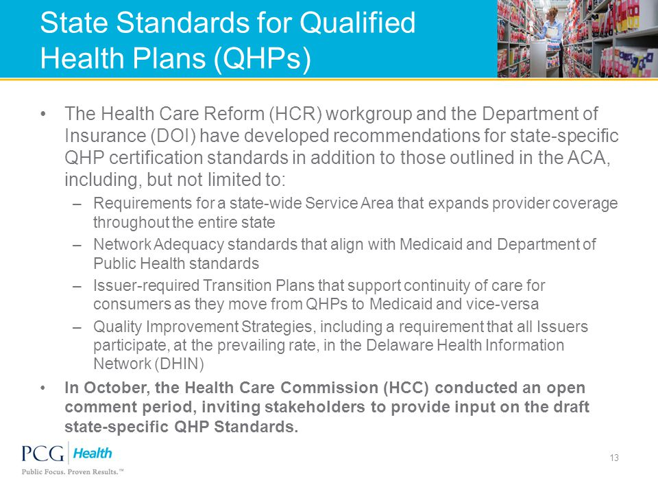 State Standards for Qualified Health Plans (QHPs) The Health Care Reform (HCR) workgroup and the Department of Insurance (DOI) have developed recommendations for state-specific QHP certification standards in addition to those outlined in the ACA, including, but not limited to: –Requirements for a state-wide Service Area that expands provider coverage throughout the entire state –Network Adequacy standards that align with Medicaid and Department of Public Health standards –Issuer-required Transition Plans that support continuity of care for consumers as they move from QHPs to Medicaid and vice-versa –Quality Improvement Strategies, including a requirement that all Issuers participate, at the prevailing rate, in the Delaware Health Information Network (DHIN) In October, the Health Care Commission (HCC) conducted an open comment period, inviting stakeholders to provide input on the draft state-specific QHP Standards.