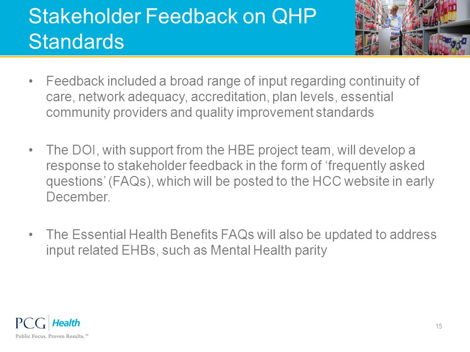 Stakeholder Feedback on QHP Standards Feedback included a broad range of input regarding continuity of care, network adequacy, accreditation, plan levels, essential community providers and quality improvement standards The DOI, with support from the HBE project team, will develop a response to stakeholder feedback in the form of 'frequently asked questions' (FAQs), which will be posted to the HCC website in early December.