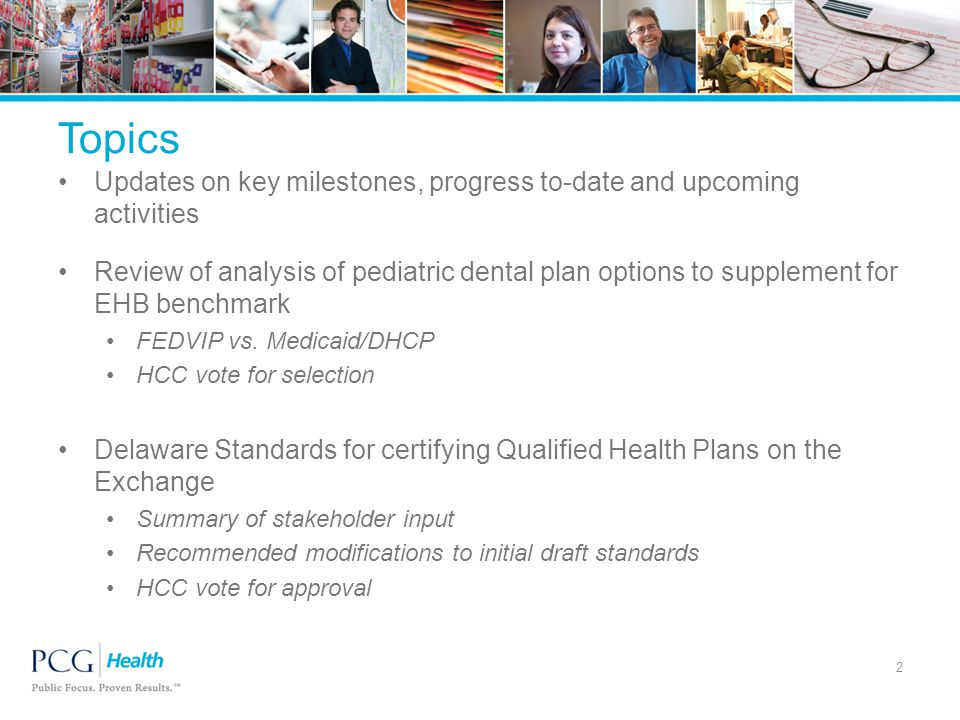 Topics Updates on key milestones, progress to-date and upcoming activities Review of analysis of pediatric dental plan options to supplement for EHB benchmark FEDVIP vs.