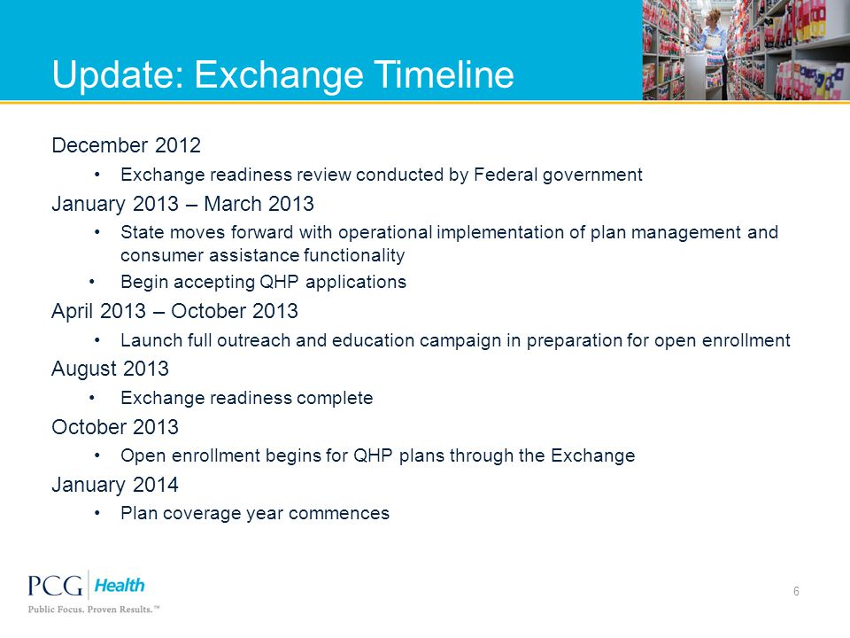 Update: Exchange Timeline December 2012 Exchange readiness review conducted by Federal government January 2013 – March 2013 State moves forward with operational implementation of plan management and consumer assistance functionality Begin accepting QHP applications April 2013 – October 2013 Launch full outreach and education campaign in preparation for open enrollment August 2013 Exchange readiness complete October 2013 Open enrollment begins for QHP plans through the Exchange January 2014 Plan coverage year commences 6