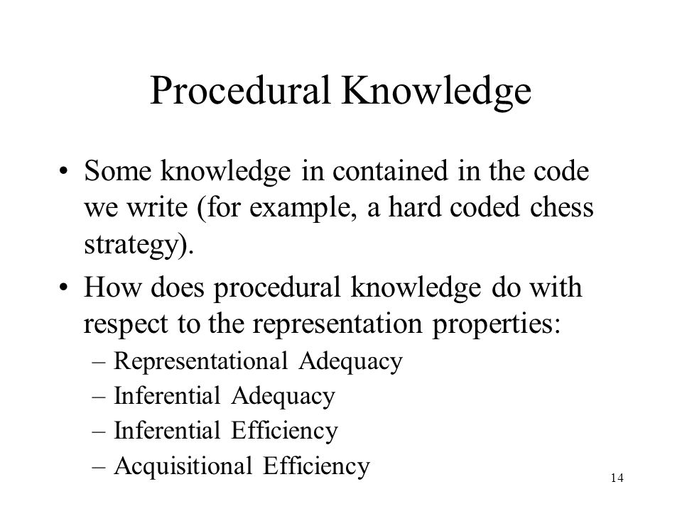 14 Procedural Knowledge Some knowledge in contained in the code we write (for example, a hard coded chess strategy).