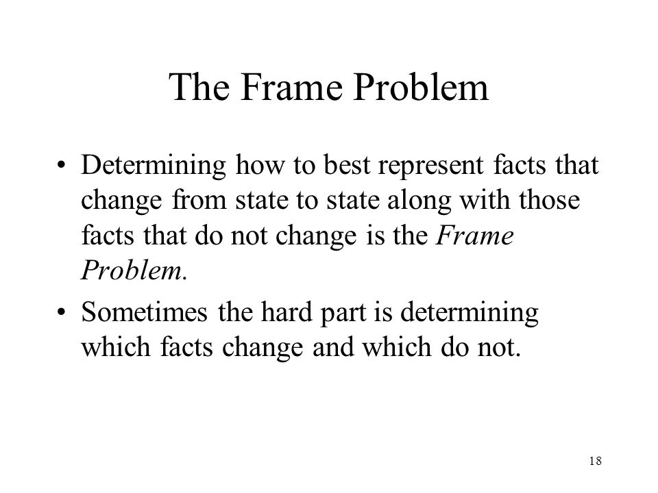 18 The Frame Problem Determining how to best represent facts that change from state to state along with those facts that do not change is the Frame Problem.