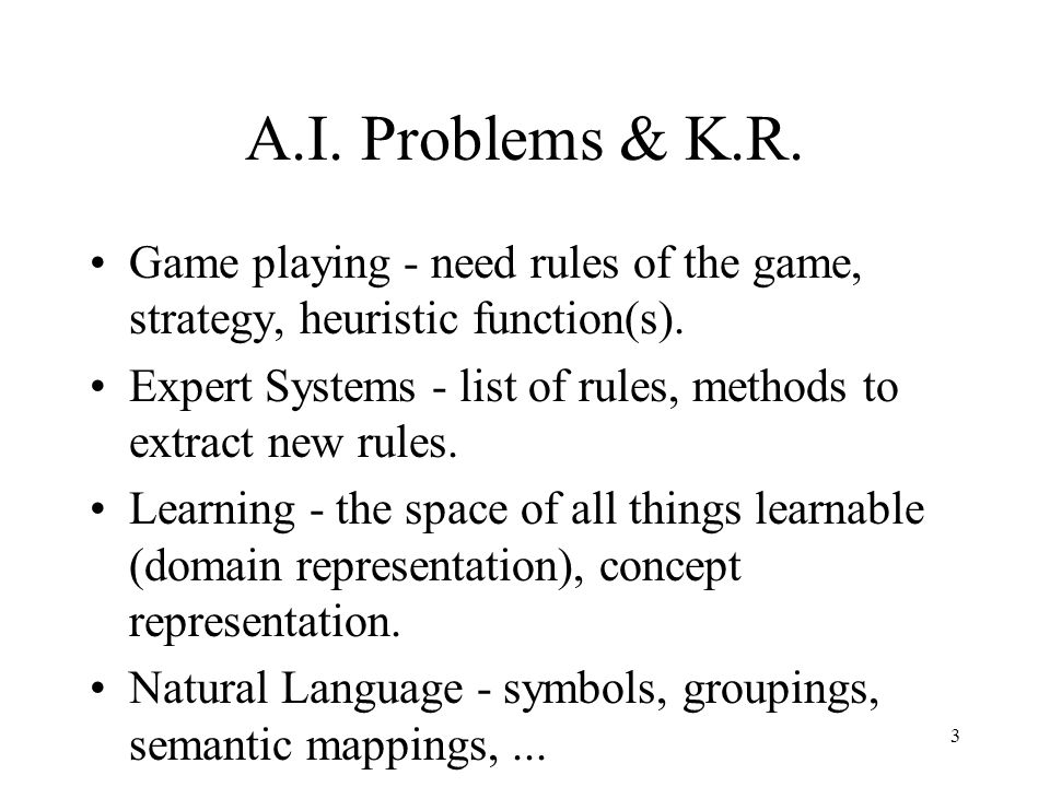 3 A.I. Problems & K.R. Game playing - need rules of the game, strategy, heuristic function(s).