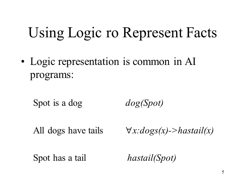 5 Using Logic ro Represent Facts Logic representation is common in AI programs: Spot is a dog dog(Spot) All dogs have tails  x:dogs(x)->hastail(x) Spot has a tail hastail(Spot)