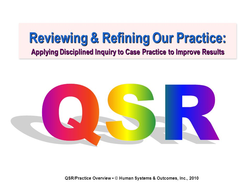 QSR/Practice Overview © Human Systems & Outcomes, Inc., 2010 Reviewing & Refining Our Practice: Applying Disciplined Inquiry to Case Practice to Improve Results Reviewing & Refining Our Practice: Applying Disciplined Inquiry to Case Practice to Improve Results