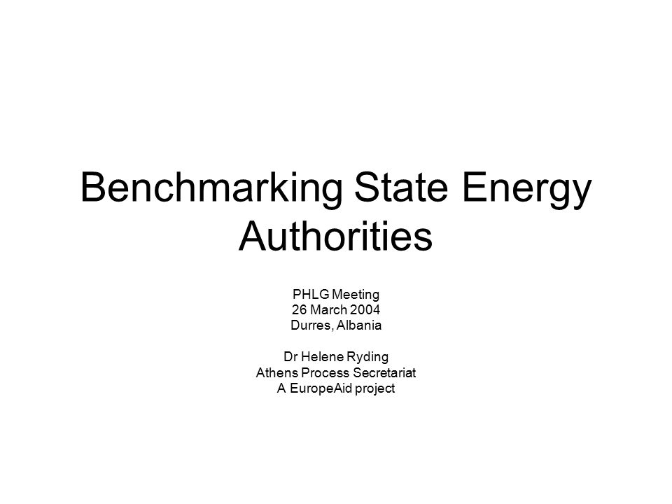 Benchmarking State Energy Authorities PHLG Meeting 26 March 2004 Durres, Albania Dr Helene Ryding Athens Process Secretariat A EuropeAid project