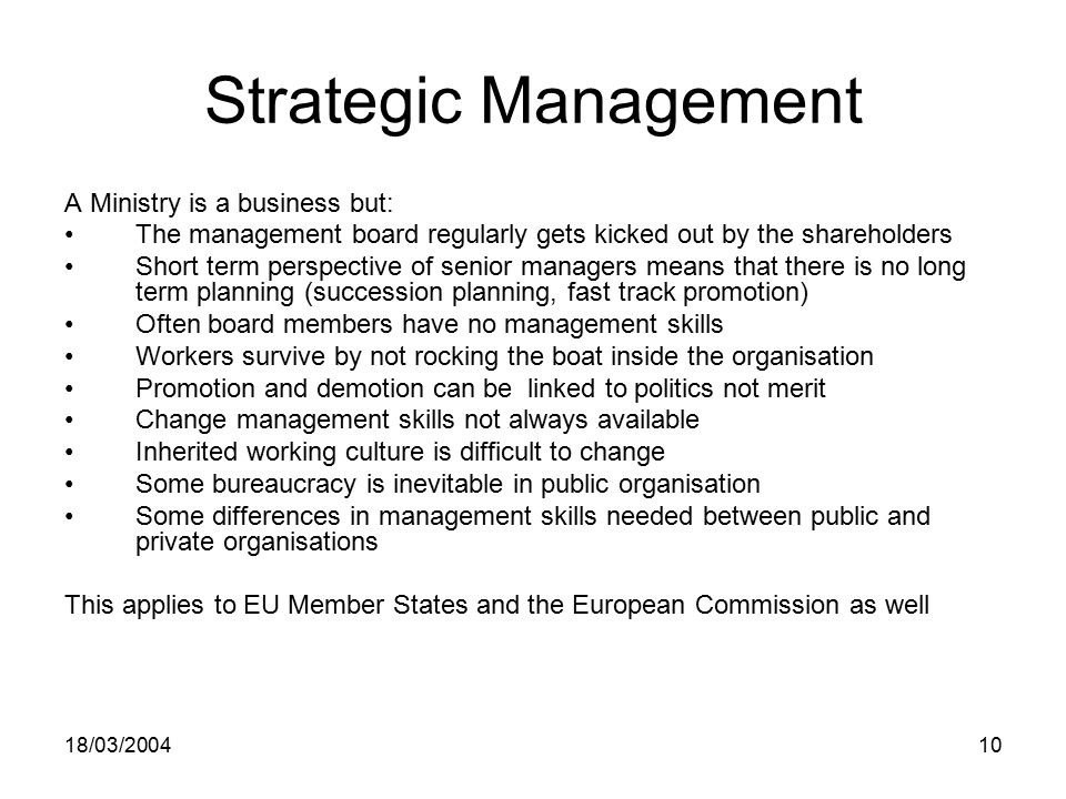 18/03/ Strategic Management A Ministry is a business but: The management board regularly gets kicked out by the shareholders Short term perspective of senior managers means that there is no long term planning (succession planning, fast track promotion) Often board members have no management skills Workers survive by not rocking the boat inside the organisation Promotion and demotion can be linked to politics not merit Change management skills not always available Inherited working culture is difficult to change Some bureaucracy is inevitable in public organisation Some differences in management skills needed between public and private organisations This applies to EU Member States and the European Commission as well