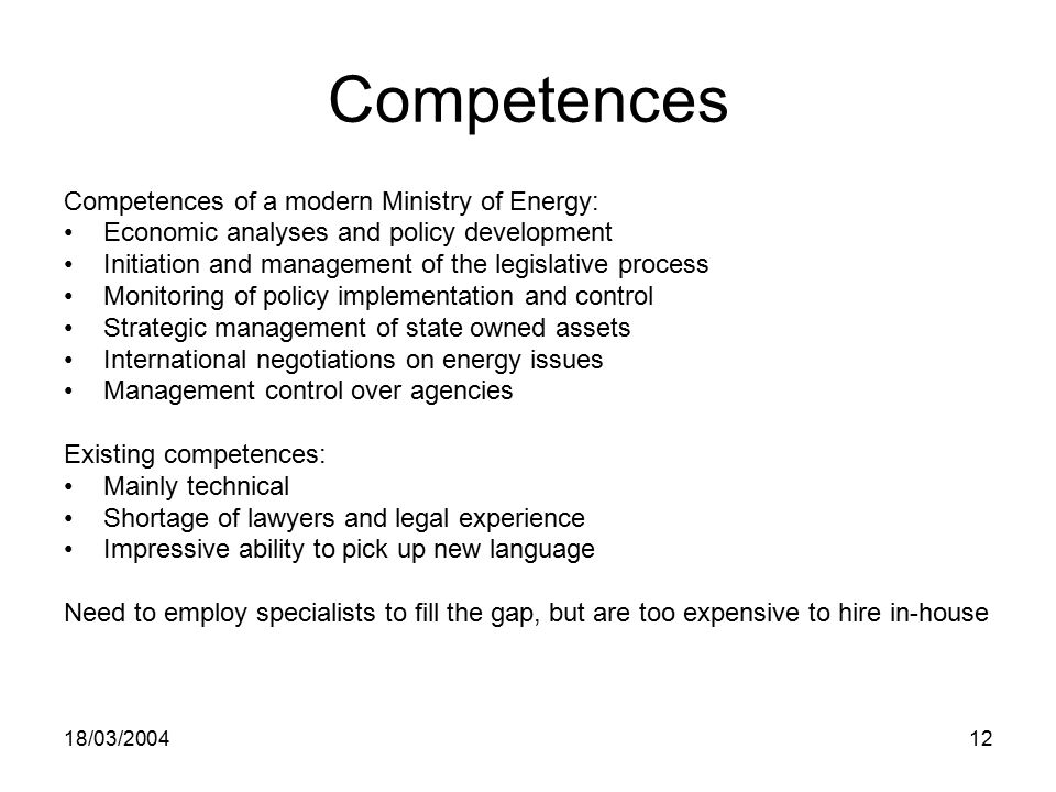 18/03/ Competences Competences of a modern Ministry of Energy: Economic analyses and policy development Initiation and management of the legislative process Monitoring of policy implementation and control Strategic management of state owned assets International negotiations on energy issues Management control over agencies Existing competences: Mainly technical Shortage of lawyers and legal experience Impressive ability to pick up new language Need to employ specialists to fill the gap, but are too expensive to hire in-house