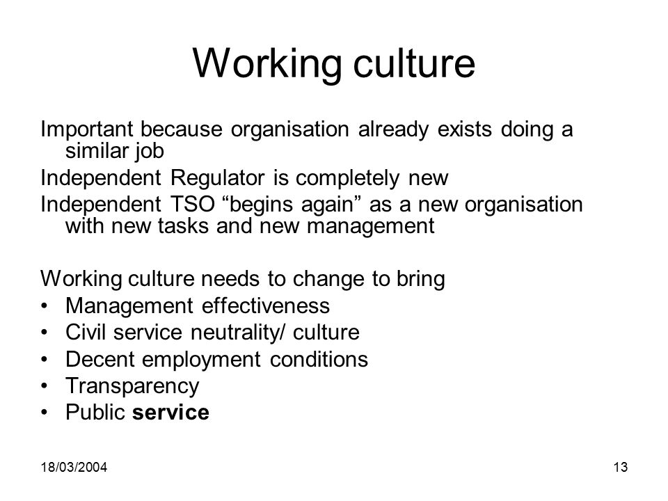 18/03/ Working culture Important because organisation already exists doing a similar job Independent Regulator is completely new Independent TSO begins again as a new organisation with new tasks and new management Working culture needs to change to bring Management effectiveness Civil service neutrality/ culture Decent employment conditions Transparency Public service